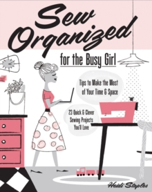 Sew Organized for the Busy Girl : Tips to Make the Most of Your Time and Space, Paperback / softback Book