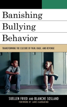Banishing Bullying Behavior : Transforming the Culture of Pain, Rage, and Revenge, Hardback Book
