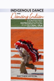 Indigenous Dance and Dancing Indian : Contested Representation in the Global Era, Hardback Book