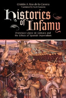 Histories of Infamy : Francisco Lopez de Gomara and the Ethics of Spanish Imperialism, Paperback Book