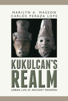 Kukulcan's Realm : Urban Life at Ancient Mayapan, Hardback Book