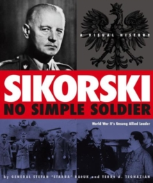 Sikorski: No Simple Soldier : A Visual History of World War II's Unsung Allied Leader, Hardback Book