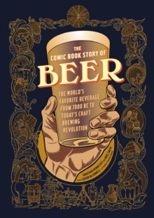 Comic Book Story of Beer : A Chronicle of the World's Favorite Beverage from 7000 Bc to Today's Craft Brewing Revolution, Paperback / softback Book