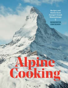 Alpine Cooking : Recipes and Stories from Europe's Grand Mountaintops, Hardback Book