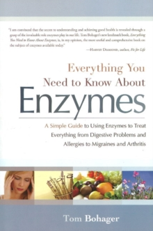 Everything You Need Know About Enzymes : A Simple Guide to Using Enzymes to Treat Everything from Digestive Problems & Allergies to Migraines & Arthritis, Paperback / softback Book