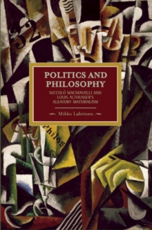 Politics And Philosophy: Niccolo Machiavelli And Louis Althusser's Aleatory Materialism : Historical Materialism, Volume 23, Paperback / softback Book