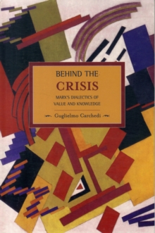 Behind The Crisis: Marx's Dialectic Of Value And Knowledge : Historical Materialism, Volume 26, Paperback / softback Book