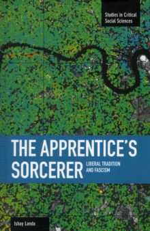 Apprentice's Sorcerer, The: Liberal Tradition And Fascism : Studies in Critical Social Sciences, Volume 18, Paperback Book