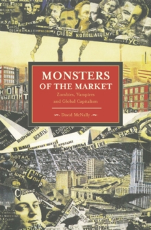 Monsters Of The Market: Zombies, Vampires And Global Capitalism : Historical Materialism, Volume 30, Paperback Book