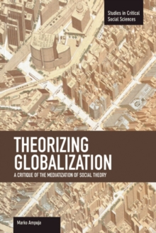 Theorizing Globalization: A Critique Of The Mediaization Of Social Theory : Studies in Critical Social Sciences, Volume 47, Paperback / softback Book