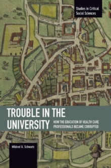 Trouble In The University: How The Education Of Health Care Professionals Became Corrupted : Studies in Critical Social Sciences, Volume 71, Paperback / softback Book