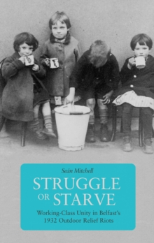 Struggle Or Starve : Working-Class Unity in Belfast's 1932 Outdoor Relief Riots, Paperback / softback Book