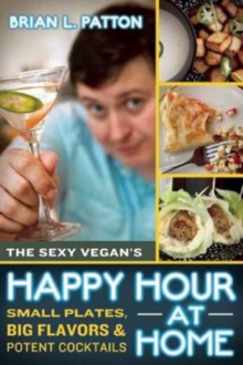 The Sexy Vegan's Happy Hour at Home : Small Plates, Big Flavors, and Potent Cocktails, Paperback Book