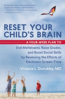 Reset Your Child's Brain : A Four-Week Plan to End Meltdowns, Raise Grades, and Boost Social Skills by Reversing the Effects of Electronic Screen-Time, Paperback / softback Book