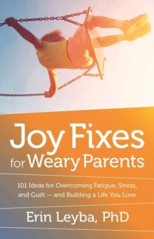 Joy Fixes for Weary Parents : 101 Quick, Research-Based Ideas for Overcoming Stress and Building a Life You Love, Paperback Book