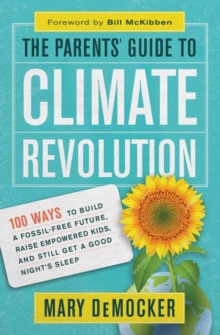The Parents' Guide to Climate Revolution : 100 Ways to Build a Fossil-Free Future, Raise Empowered Kids, and Still Get a Good Night's Sleep, Paperback Book