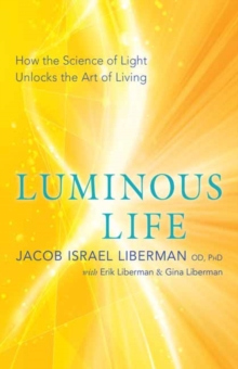 Luminous Life : How the Science of Light Unlocks the Art of Living, Paperback / softback Book