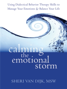 Calming the Emotional Storm : Using Dialectical Behaviour Skills to Manage Your Emotions and Balance Your Life, Paperback / softback Book