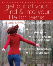 Get Out of Your Mind and Into Your Life for Teens : A Guide to Living an Extraordinary Life, Paperback / softback Book