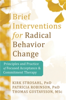 Brief Interventions for Radical Behavior Change : Principles and Practice for Focused Acceptance and Commitment Therapy, Paperback Book