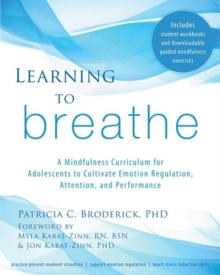 Learning to Breathe : A Mindfulness Curriculum for Adolescents to Cultivate Emotion Regulation, Attention, and Performance, Paperback / softback Book