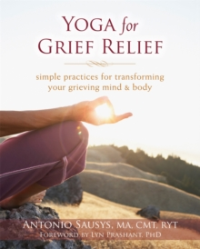 Yoga for Grief Relief : Simple Practices for Transforming Your Grieving Mind and Body, Paperback / softback Book