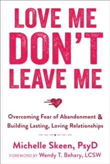 Love Me, Don't Leave Me : Overcoming Fear of Abandonment and Building Lasting, Loving Relationships, Paperback Book
