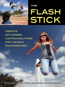 The Flash Stick : Creative Lighting Solutions for the Solo Photographer, Paperback / softback Book