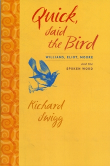 Quick, Said the Bird : Williams, Eliot, Moore, and the Spoken Word, Paperback / softback Book