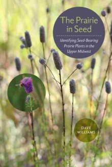 The Prairie in Seed : Identifying Seed-Bearing Prairie Plants in the Upper Midwest, Paperback / softback Book