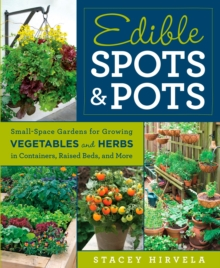 Edible Spots and Pots : Small-Space Gardens for Growing Vegetables and Herbs in Containers, Raised Beds and More, Paperback / softback Book