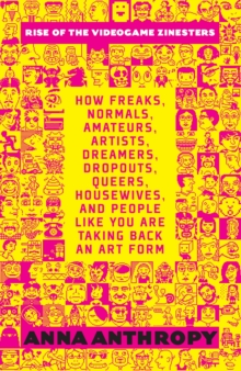 Rise Of The Videogame Zinesters : How Freaks, Normals, Amateurs, Artists, Dreamers, Drop-outs, Queers, Housewives Are Taking Back an Art Form, Paperback / softback Book