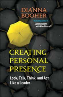 Creating Personal Presence: Look, Talk, Think, and Act Like a Leader : Look, Talk, Think, and Act Like a Leader, Paperback / softback Book