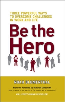 Be The Hero: Three Powerful Ways to Overcome Challenges in Work and Life : Three Powerful Ways to Overcome Challenges in Work and Life, Paperback / softback Book