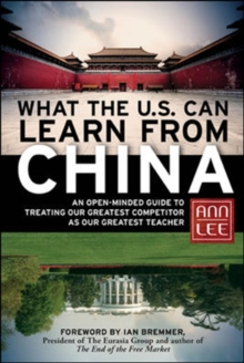 What the U.S. Can Learn from China: An Open-Minded Guide to Treating Our Greatest Competitor as Our Greatest Teacher : An Open-Minded Guide to Treating Our Greatest Competitor as Our Greatest Teacher, Hardback Book