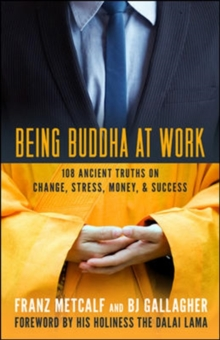 Being Buddha at Work: 101 Ancient Truths on Change, Stress, Money, and Success : 101 Ancient Truths on Change, Stress, Money, and Success, Paperback / softback Book