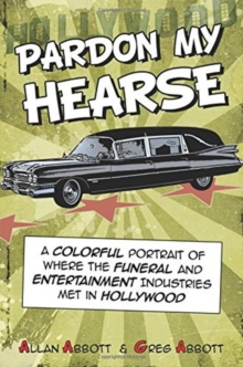Pardon My Hearse: A Colorful Portrait of Where the Funeral and Entertainment Industries Met in Hollywood, Paperback / softback Book