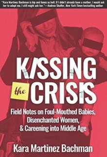 Kissing the Crisis : Field Notes on Foul-Mouthed Babies, Disenchanted Women & Careening into Middle Age, Paperback / softback Book