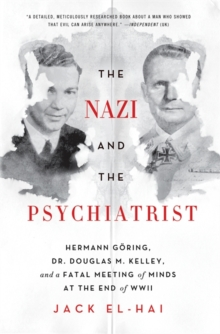 The Nazi and the Psychiatrist : Hermann Goering, Dr. Douglas M. Kelley, and a Fatal Meeting of Minds at the End of WWII, Paperback / softback Book