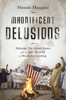 Magnificent Delusions : Pakistan, the United States, and an Epic History of Misunderstanding, Paperback / softback Book