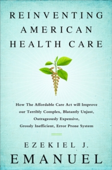 Reinventing American Health Care : How the Affordable Care Act will Improve our Terribly Complex, Blatantly Unjust, Outrageously Expensive, Grossly Inefficient, Error Prone System, Paperback / softback Book