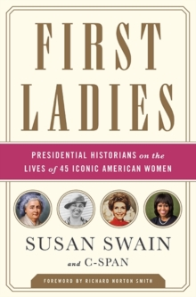 First Ladies : Presidential Historians on the Lives of 45 Iconic American Women, Hardback Book
