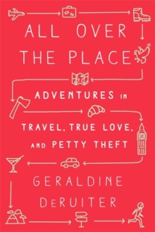 All Over the Place : Adventures in Travel, True Love, and Petty Theft, Hardback Book
