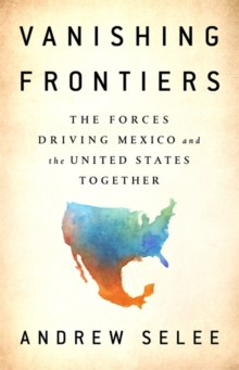 Vanishing Frontiers : The Forces Driving Mexico and the United States Together, Hardback Book