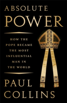 Absolute Power : How the Pope Became the Most Influential Man in the World, Hardback Book