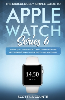 The Ridiculously Simple Guide to Apple Watch Series 6 : A Practical Guide to Getting Started With the Next Generation of Apple Watch and WatchOS, Paperback / softback Book