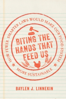 Biting the Hands That Feed Us : How Fewer, Smarter Laws Would Make Our Food System More Sustainable, Hardback Book