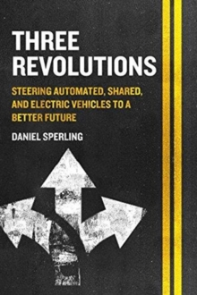 Three Revolutions : Steering Automated, Shared, and Electric Vehicles to a Better Future, Paperback / softback Book