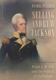 Selling Andrew Jackson : Ralph E. W. Earl and the Politics of Portraiture, Hardback Book