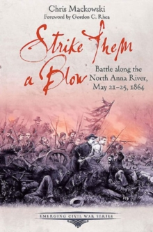 Strike Them a Blow : Battle Along the North Anna River, May 21-25, 1864, Paperback / softback Book